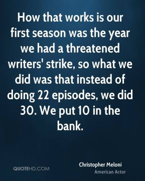 Christopher Meloni - How that works is our first season was the year we had a threatened writers' strike, so what we did was that instead of doing 22 episodes, we did 30. We put 10 in the bank.