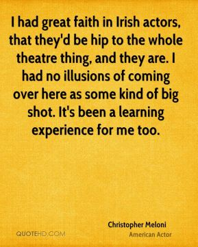 I had great faith in Irish actors, that they'd be hip to the whole theatre thing, and they are. I had no illusions of coming over here as some kind of big shot. It's been a learning experience for me too.