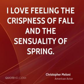 I love feeling the crispness of fall and the sensuality of spring.