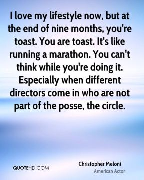 Christopher Meloni - I love my lifestyle now, but at the end of nine months, you're toast. You are toast. It's like running a marathon. You can't think while you're doing it. Especially when different directors come in who are not part of the posse, the circle.