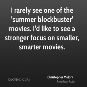 Christopher Meloni - I rarely see one of the 'summer blockbuster' movies. I'd like to see a stronger focus on smaller, smarter movies.