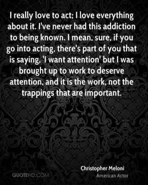 I really love to act; I love everything about it. I've never had this addiction to being known. I mean, sure, if you go into acting, there's part of you that is saying, 'I want attention' but I was brought up to work to deserve attention, and it is the work, not the trappings that are important.