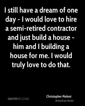 Christopher Meloni - I still have a dream of one day - I would love to hire a semi-retired contractor and just build a house - him and I building a house for me. I would truly love to do that.