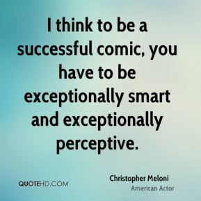I think to be a successful comic, you have to be exceptionally smart and exceptionally perceptive.