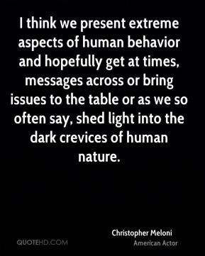 Christopher Meloni - I think we present extreme aspects of human behavior and hopefully get at times, messages across or bring issues to the table or as we so often say, shed light into the dark crevices of human nature.