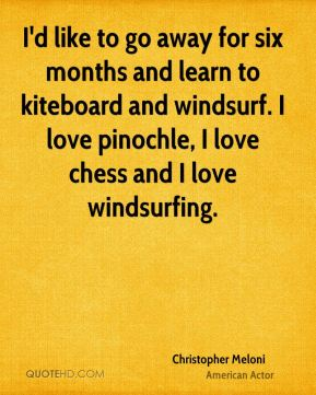 Christopher Meloni - I'd like to go away for six months and learn to kiteboard and windsurf. I love pinochle, I love chess and I love windsurfing.