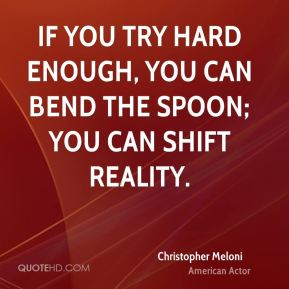 Christopher Meloni - If you try hard enough, you can bend the spoon; you can shift reality.