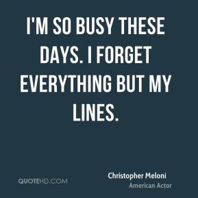 I'm so busy these days. I forget everything but my lines.