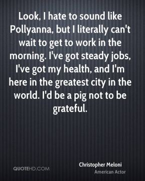 Christopher Meloni - Look, I hate to sound like Pollyanna, but I literally can't wait to get to work in the morning. I've got steady jobs, I've got my health, and I'm here in the greatest city in the world. I'd be a pig not to be grateful.