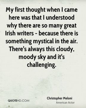 Christopher Meloni - My first thought when I came here was that I understood why there are so many great Irish writers - because there is something mystical in the air. There's always this cloudy, moody sky and it's challenging.