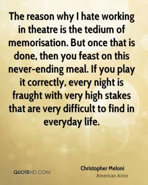 Christopher Meloni - The reason why I hate working in theatre is the tedium of memorisation. But once that is done, then you feast on this never-ending meal. If you play it correctly, every night is fraught with very high stakes that are very difficult to find in everyday life.