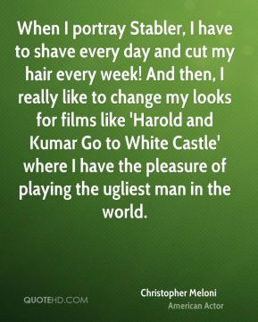 Christopher Meloni - When I portray Stabler, I have to shave every day and cut my hair every week! And then, I really like to change my looks for films like 'Harold and Kumar Go to White Castle' where I have the pleasure of playing the ugliest man in the world.
