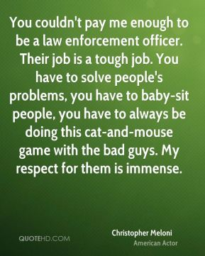Christopher Meloni - You couldn't pay me enough to be a law enforcement officer. Their job is a tough job. You have to solve people's problems, you have to baby-sit people, you have to always be doing this cat-and-mouse game with the bad guys. My respect for them is immense.