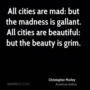 Christopher Morley - All cities are mad: but the madness is gallant. All cities are beautiful: but the beauty is grim.