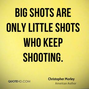 Big shots are only little shots who keep shooting.