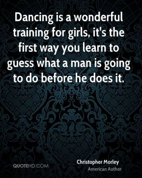 Christopher Morley - Dancing is a wonderful training for girls, it's the first way you learn to guess what a man is going to do before he does it.