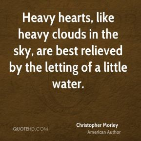Christopher Morley - Heavy hearts, like heavy clouds in the sky, are best relieved by the letting of a little water.