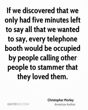 Christopher Morley - If we discovered that we only had five minutes left to say all that we wanted to say, every telephone booth would be occupied by people calling other people to stammer that they loved them.