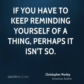 Christopher Morley - If you have to keep reminding yourself of a thing, perhaps it isn't so.