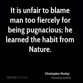 It is unfair to blame man too fiercely for being pugnacious; he learned the habit from Nature.