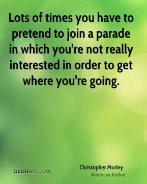 Lots of times you have to pretend to join a parade in which you're not really interested in order to get where you're going.