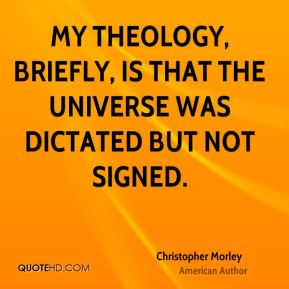 Christopher Morley - My theology, briefly, is that the universe was dictated but not signed.