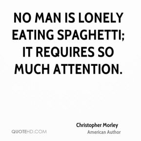 Christopher Morley - No man is lonely eating spaghetti; it requires so much attention.