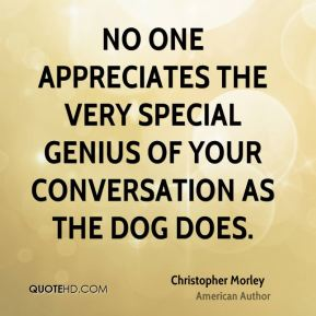 Christopher Morley - No one appreciates the very special genius of your conversation as the dog does.