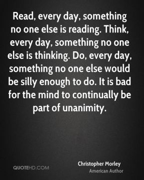 Christopher Morley - Read, every day, something no one else is reading. Think, every day, something no one else is thinking. Do, every day, something no one else would be silly enough to do. It is bad for the mind to continually be part of unanimity.