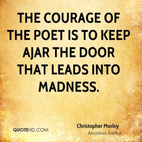 Christopher Morley - The courage of the poet is to keep ajar the door that leads into madness.