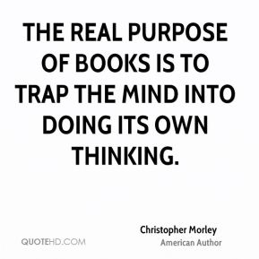 Christopher Morley - The real purpose of books is to trap the mind into doing its own thinking.