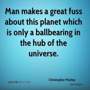 Christopher Morley - Man makes a great fuss about this planet which is only a ballbearing in the hub of the universe.