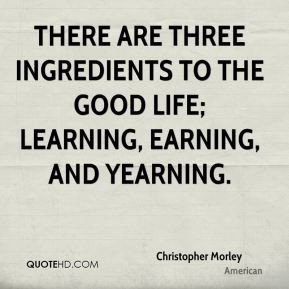 Christopher Morley - There are three ingredients to the good life; learning, earning, and yearning.