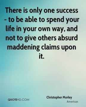 Christopher Morley - There is only one success - to be able to spend your life in your own way, and not to give others absurd maddening claims upon it.