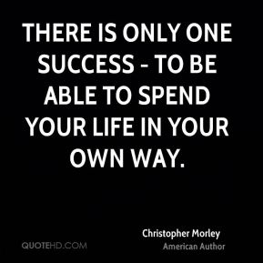 Christopher Morley - There is only one success - to be able to spend your life in your own way.