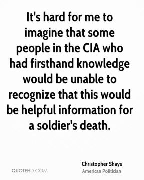 It's hard for me to imagine that some people in the CIA who had firsthand knowledge would be unable to recognize that this would be helpful information for a soldier's death.