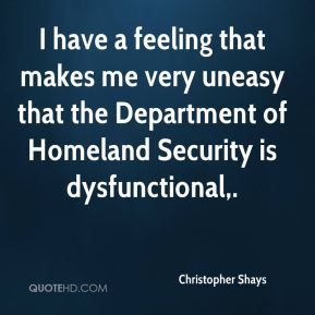 I have a feeling that makes me very uneasy that the Department of Homeland Security is dysfunctional.