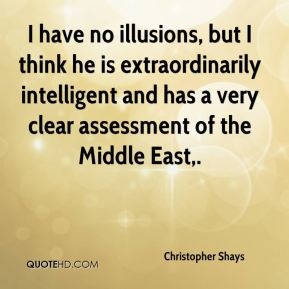 I have no illusions, but I think he is extraordinarily intelligent and has a very clear assessment of the Middle East.