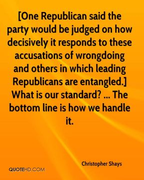 Christopher Shays - [One Republican said the party would be judged on how decisively it responds to these accusations of wrongdoing and others in which leading Republicans are entangled.] What is our standard? ... The bottom line is how we handle it.