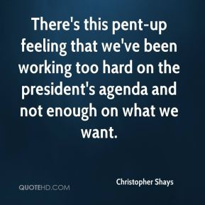 There's this pent-up feeling that we've been working too hard on the president's agenda and not enough on what we want.