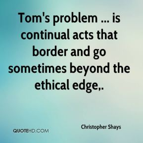 Tom's problem ... is continual acts that border and go sometimes beyond the ethical edge.