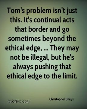 Tom's problem isn't just this. It's continual acts that border and go sometimes beyond the ethical edge, ... They may not be illegal, but he's always pushing that ethical edge to the limit.