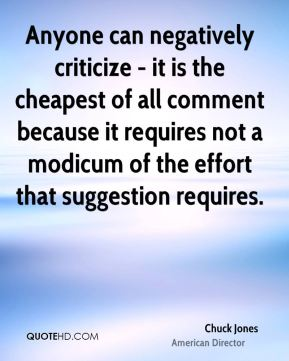 Chuck Jones - Anyone can negatively criticize - it is the cheapest of all comment because it requires not a modicum of the effort that suggestion requires.