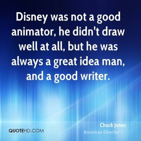 Disney was not a good animator, he didn't draw well at all, but he was always a great idea man, and a good writer.