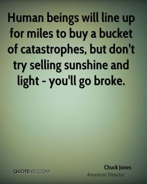 Human beings will line up for miles to buy a bucket of catastrophes, but don't try selling sunshine and light - you'll go broke.