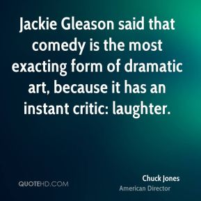 Jackie Gleason said that comedy is the most exacting form of dramatic art, because it has an instant critic: laughter.
