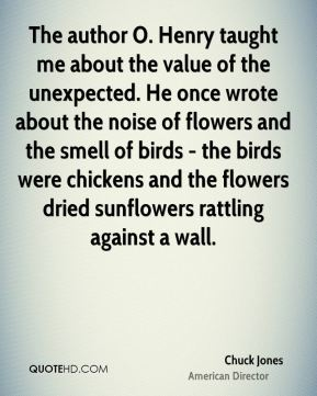 Chuck Jones - The author O. Henry taught me about the value of the unexpected. He once wrote about the noise of flowers and the smell of birds - the birds were chickens and the flowers dried sunflowers rattling against a wall.