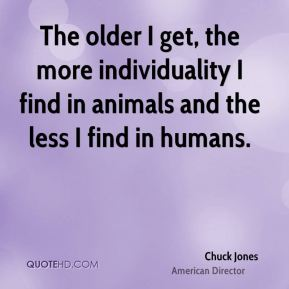 The older I get, the more individuality I find in animals and the less I find in humans.