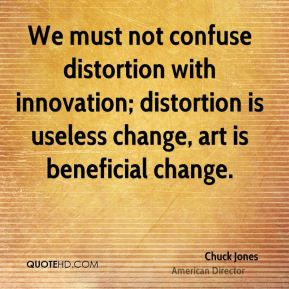 Chuck Jones - We must not confuse distortion with innovation; distortion is useless change, art is beneficial change.