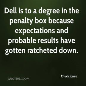 Chuck Jones - Dell is to a degree in the penalty box because expectations and probable results have gotten ratcheted down.